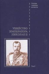 Дело об убийстве императора Николая II, его семьи и лиц их окружения. Том 1