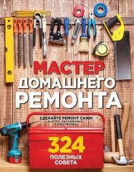 Мастер домашнего ремонта. 324 полезных совета