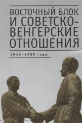 Восточный блок и советско-венгерские отношения: 1945-1989 годы: Сборник статей