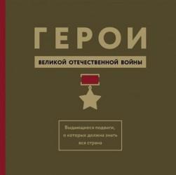 Герои Великой Отечественной войны. Выдающиеся подвиги, о которых должна знать вся страна