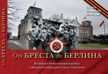 От Бреста до Берлина. Великая Отечественная война в фотореконструкциях