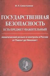 Государственная безопасность есть предмет уважительный. Политический розыск и контроль в России от Павла I до Николая I