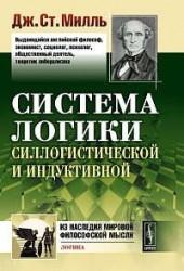 Система логики силлогистической и индуктивной: Изложение принципов доказательства в связи с методами научного исследования.