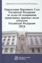 Определения Верховного Суда Российской Федерации по делам об оспаривании нормативных правовых актов субъектов Российской Федерации. 2014