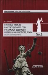 Правовые позиции Конституционного Суда Российской Федерации по вопросам семейного права. Учебно-практическое пособие. В 2 томах