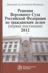 Решения Верховного Суда Российской Федерации по гражданским делам (первая инстанция), 2012. Сборник