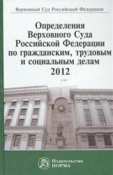 Определения Верховного Суда Российской Федерации по гражданским, трудовым и социальным делам. 2012