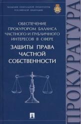 Обеспечение прокурором баланса частного и публичного интересов в сфере защиты права частной собственности. Монография