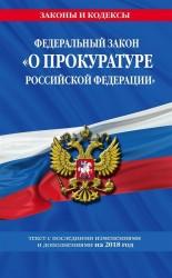 Федеральный закон «О прокуратуре Российской Федерации». Текст с последними изменениями и дополнениями на 2018 год