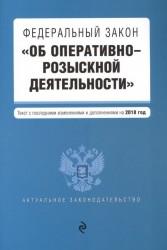 """Федеральный закон """"Об оперативно-розыскной деятельности"""". Текст с последними изменениями и дополнениями на 2018 г."""