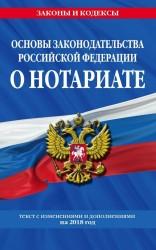 Основы законодательства Российской Федерации о нотариате. Текст с изменениями и дополнениями на 2018 год