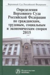 Определения Верховного Суда Российской Федерации по гражданским, трудовым, социальным и экономическим спорам, 2015