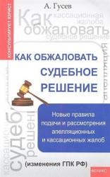Как обжаловать судебное решение. Новые правила подачи и рассмотрения апелляционных и кассационных жалоб (изменения ГПК РФ)