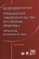Гражданское законодательство и судебная практика. Проблемы взаимодействий. Монография
