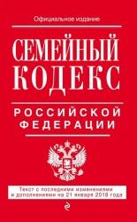 Семейный кодекс Российской Федерации. Текст с последними изменениями и дополнениями на 21 января 2018 года