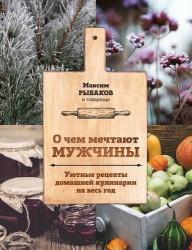 О чем мечтают мужчины. Уютные рецепты домашней кулинарии на весь год