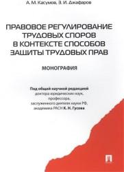 Правовое регулирование трудовых споров в контексте способов защиты трудовых прав Монография