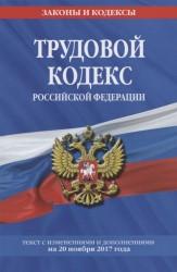 Трудовой кодекс Российской Федерации. Текст с изменениями и дополнениями на 20 ноября 2017 года