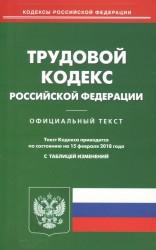 Трудовой кодекс Российской Федерации. Официальный текст. По состоянию на 15 февраля 2018 года с таблицей изменений