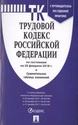 Трудовой кодекс Российской Федерации с путеводителем по судебной практике по состоянию на 20 февраля 2018 г. + Сравнительная таблица изменений