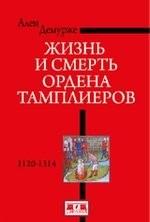 Жизнь и смерть ордена Тамплиеров. 1120-1314. 2-е издание