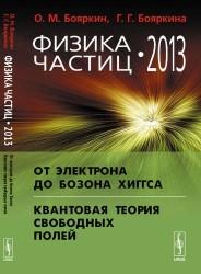 Физика частиц - 2013: От электрона до бозона Хиггса. Квантовая теория свободных полей. Изд.2