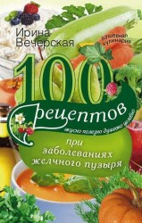100 рецептов при заболеваниях желчного пузыря. Вкусно, полезно, душевно, целебно