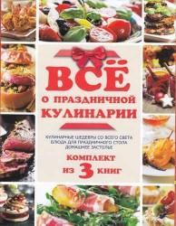 Все о праздничной кулинарии: Кулинарные шедевры со всего света. Блюда для праздничного стола. Домашнее застолье (комплект из 3-х книг в упаковке)