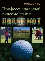 Профессиональный видеомонтаж в Final Cut Pro X. Простые ответы на сложные вопросы