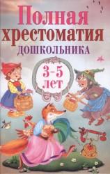 Полная хрестоматия дошкольника. 3–5 лет