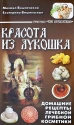 Красота из лукошка. Домашние рецепты лечебной грибной косметики