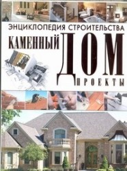 Энциклопедия строительства. Каменный дом. Проекты