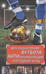 Вся подноготная футбола. АНТИэнциклопедия народной игры