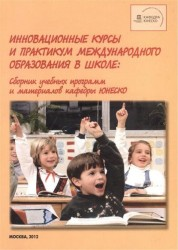 Инновационные курсы и практикум международного образования в школе. Сборник учебных программ и материалов кафедры ЮНЕСКО