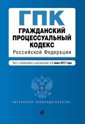 Гражданский процессуальный кодекс Российской Федерации : текст с изменениями и дополнениями на 1 июня 2017 г.