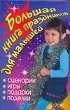 Большая книга праздников для малышей. Сценарии, игры, подарки, поделки