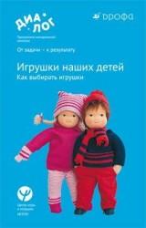 Игрушки наших детей. Как выбирать игрушки. 0–7 лет. Учебно-методическое пособие