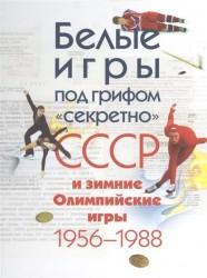 """Белые игры под грифом """"секретно"""". СССР и зимние Олимпийские игры 1956-1988 гг."""