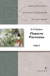 А. И. Куприн. Повести. Рассказы. В 2 томах. Том 1