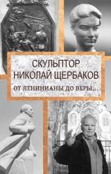 Скульптор Николай Щербаков. От Ленинианы до веры…