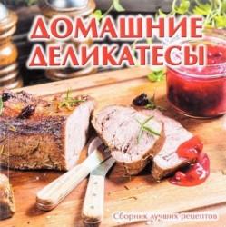 Домашние деликатесы. Сборник лучших рецептов