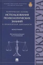 Теоретические основы использования психологических знаний в прокурорской деятельности. Монография
