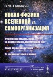Новая физика Вселенной и самоорганизация. Физическая модель Мира на основе близкодействующих сил. Новая теория гравитации. От косной материи к живой