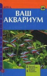 Ваш аквариум. Виды рыб. Обустройство аквариума. Заселение. Содержание. (н.о.)