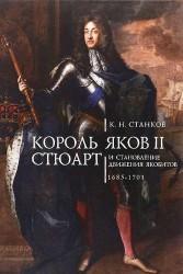 Король Яков II Стюарт и становление движения якобистов 1685–1701 гг.