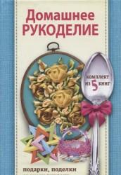 Домашнее рукоделие: подарки и поделки своими руками (комплект из 5 книг)
