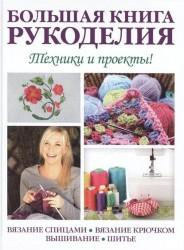 Большая книга рукоделия. Техники и проекты! Вязание спицами, вязание крючком, вышивание, шитье.