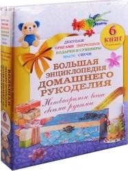 Большая энциклопедия домашнего рукоделия. Неповторимые вещи своими руками (комплект из 6 книг)