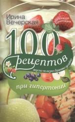 100 рецептов при гипертонии. Вкусно, полезно, душевно, целебно