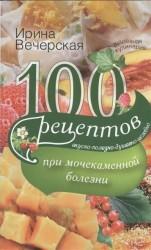 100 рецептов при мочекаменной болезни. Вкусно, полезно, душевно, целебно